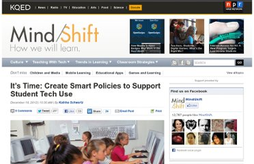 http://blogs.kqed.org/mindshift/2012/12/its-time-create-smart-policies-to-support-student-tech-use/