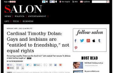 http://www.salon.com/2013/04/01/cardinal_timothy_dolan_gays_and_lesbians_are_entitled_to_friendship_not_equal_rights/