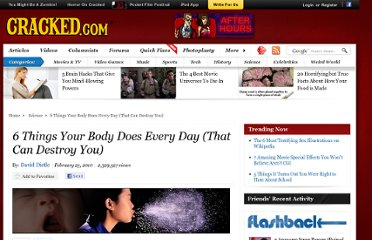 http://www.cracked.com/article_18415_6-things-your-body-does-every-day-that-can-destroy-you.html